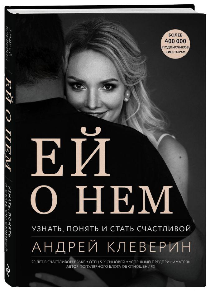 Андрей Клеверин - Ей о нем. Узнать, понять и стать счастливой обложка книги