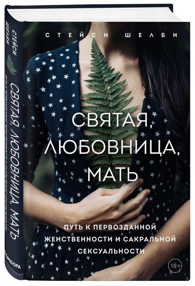 Стейси Шелби - Святая, любовница, мать. Путь к первозданной женственности и сакральной сексуальности обложка книги