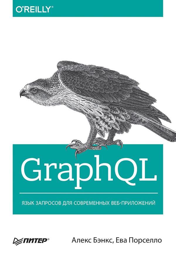 Бэнкс Алекс GraphQL: язык запросов для современных веб-приложений разработка на javascript построение кроссплатформенных приложений с помощью graphql react react native и electron
