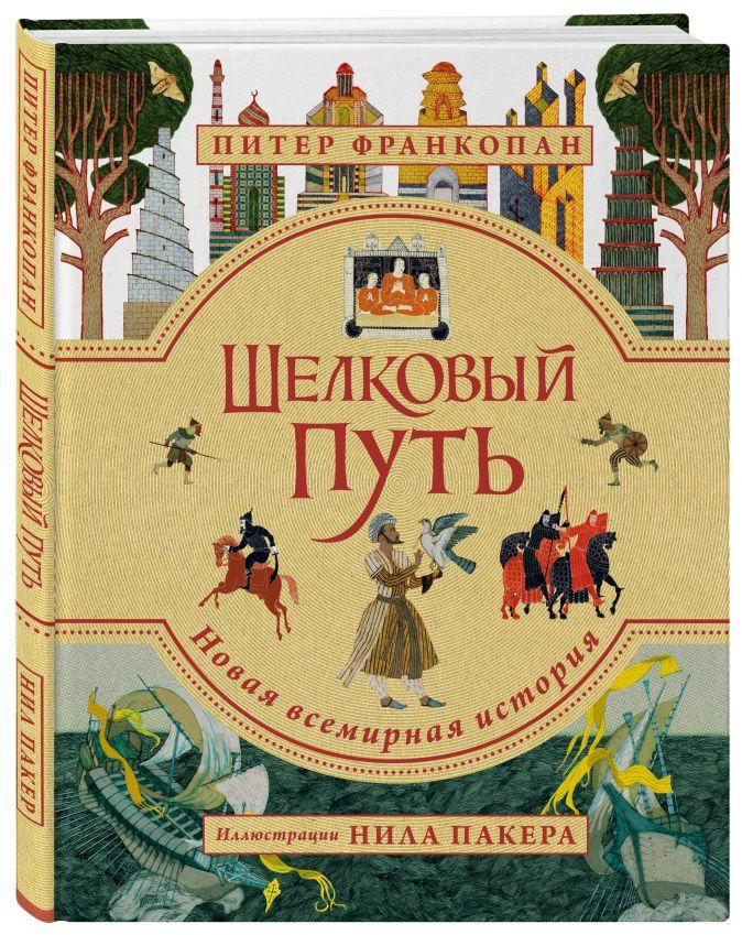 Шелковый путь. Иллюстрированное издание Питер Франкопан