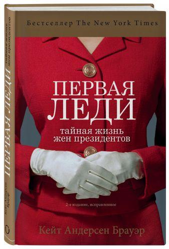 Кейт Андерсен Брауэр - Первая леди. Тайная жизнь жен президентов (2-е издание, исправленное) обложка книги