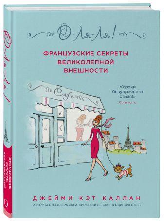 Джейми Кэт Каллан - О-ЛЯ-ЛЯ! Французские секреты великолепной внешности (новое оформление) обложка книги