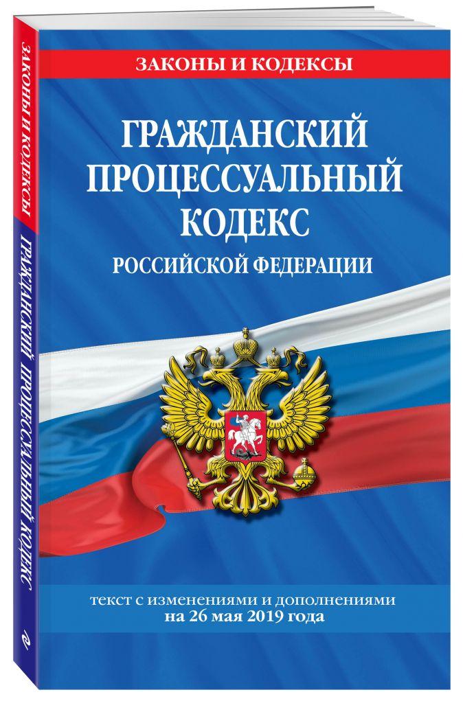 Гражданский процессуальный кодекс Российской Федерации: текст с изменениями и дополнениями на 26 мая 2019 г.
