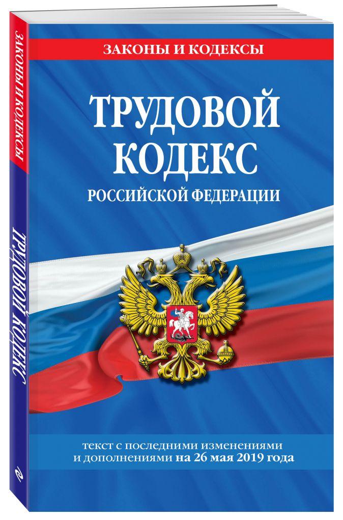 Трудовой кодекс Российской Федерации: текст с посл. изм. и доп. на 26 мая 2019 г.