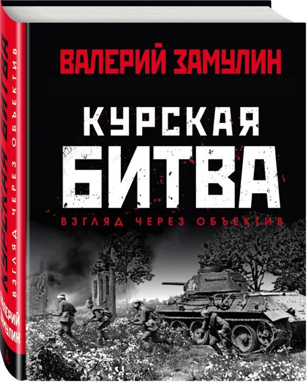 Замулин Валерий Курская битва: Взгляд через объектив