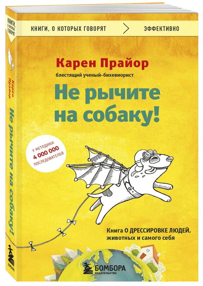 Не рычите на собаку! книга о дрессировке людей, животных и самого себя Карен Прайор