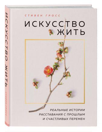 Стивен Гросс - Искусство жить. Реальные истории расставания с прошлым и счастливых перемен (нов.оф) обложка книги
