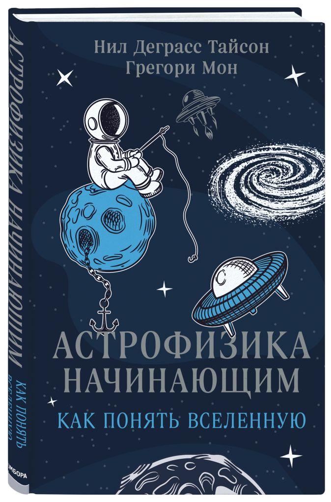 Нил Деграсс Тайсон, Грегори Мон - Астрофизика для начинающих или Как понять Вселенную обложка книги