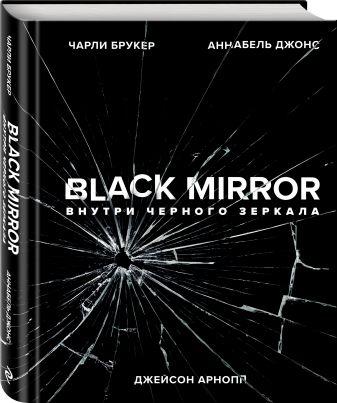 Чарли Брукер, Аннабель Джонс, Джейсон Арнопп - Black Mirror. Внутри Черного Зеркала обложка книги