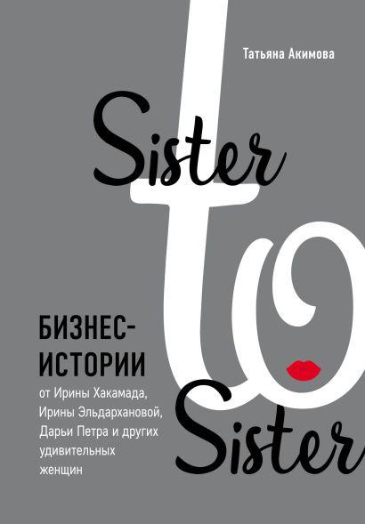 Sister to sister. Бизнес-истории от Ирины Хакамада, Ирины Эльдархановой, Дарьи Петра и других удивительных женщин - фото 1