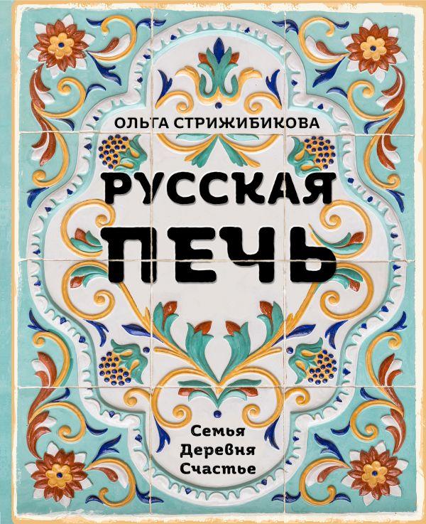 Стрижибикова Ольга Русская печь. Семья. Деревня. Счастье.