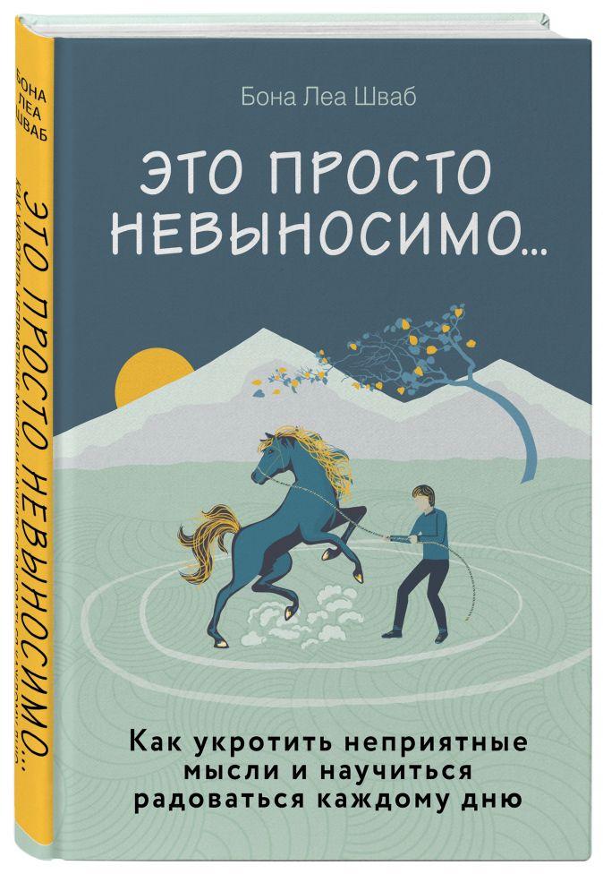 Бона Леа Шваб - Это просто невыносимо... Как укротить неприятные мысли и научиться радоваться каждому дню обложка книги