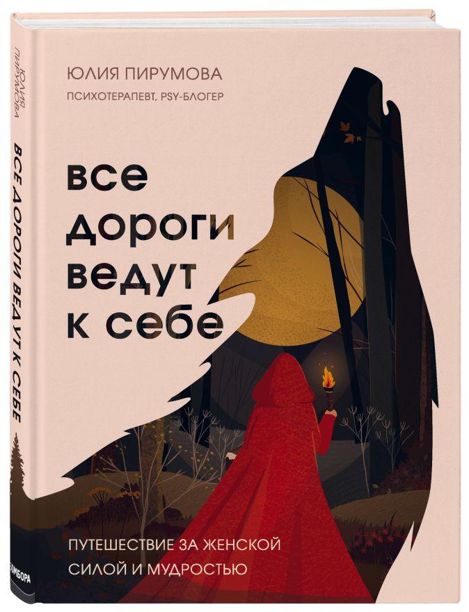 Юлия Пирумова - Все дороги ведут к себе. Путешествие за женской силой и мудростью обложка книги
