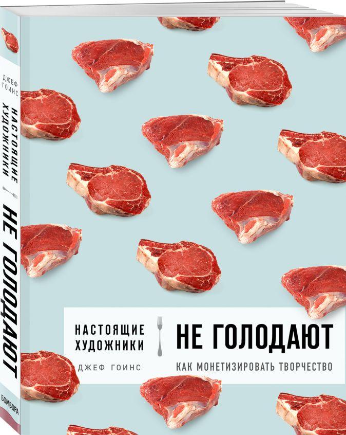 Джеф Гоинс - Настоящие художники не голодают. Как монетизировать творчество обложка книги