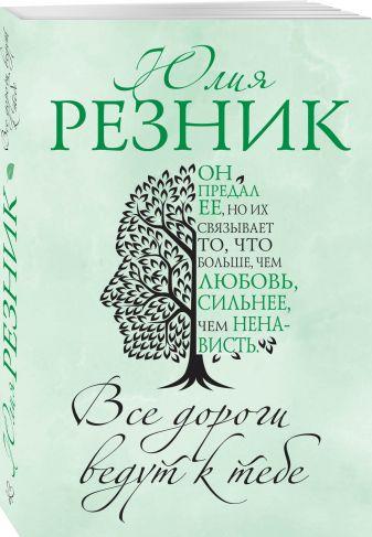 Юлия Резник - Все дороги ведут к тебе обложка книги