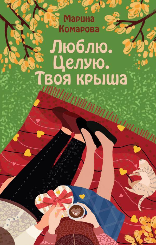 Комарова Марина Сергеевна Люблю. Целую. Твоя крыша