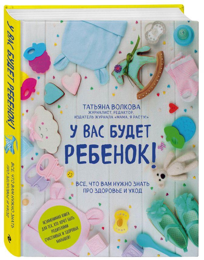 Татьяна Волкова - У вас будет ребенок! Все, что вам нужно знать про здоровье и уход обложка книги