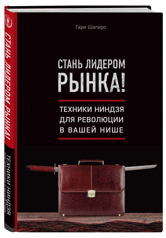 Гари Шапиро - Стань лидером рынка! Техники ниндзя для революции в вашей нише обложка книги