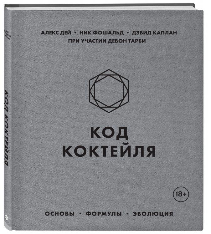 Алекс Дей, Ник Фошальд, Дэвид Каплан - Код коктейля. Основы, формулы, эволюция обложка книги