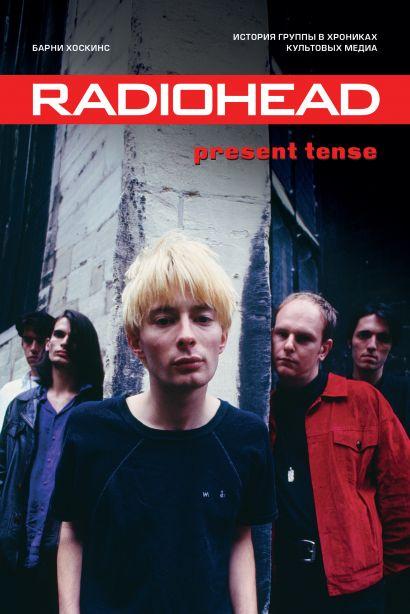 Radiohead. Present Tense. История группы в хрониках культовых медиа - фото 1
