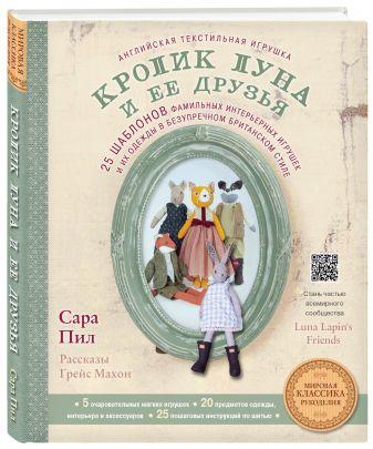 Сара Пил - Английская текстильная игрушка. Кролик Луна и ее друзья. 25 шаблонов фамильных интерьерных игрушек и их одежды в безупречном британском стиле обложка книги