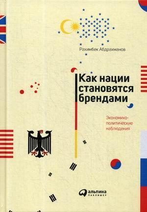 Как нации становятся брендами: Экономико-политические наблюдения Абдрахманов Р.