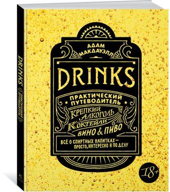 Макдауэлл А. - Drinks. Крепкий алкоголь. Коктейли. Вино & пиво. Практический путеводитель обложка книги