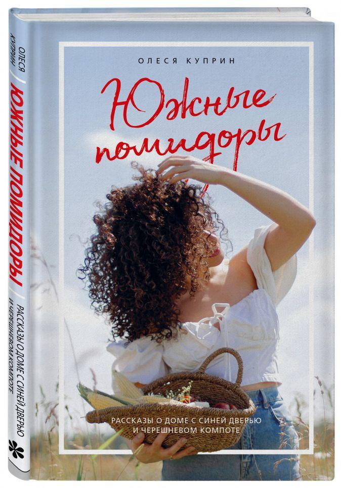 Олеся Куприн - Южные помидоры. Рассказы о доме с синей дверью и черешневом компоте обложка книги