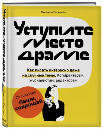 Людмила Сарычева - Уступите место драме. Как писать интересно даже на скучные темы. Копирайтерам, журналистам, редакторам обложка книги