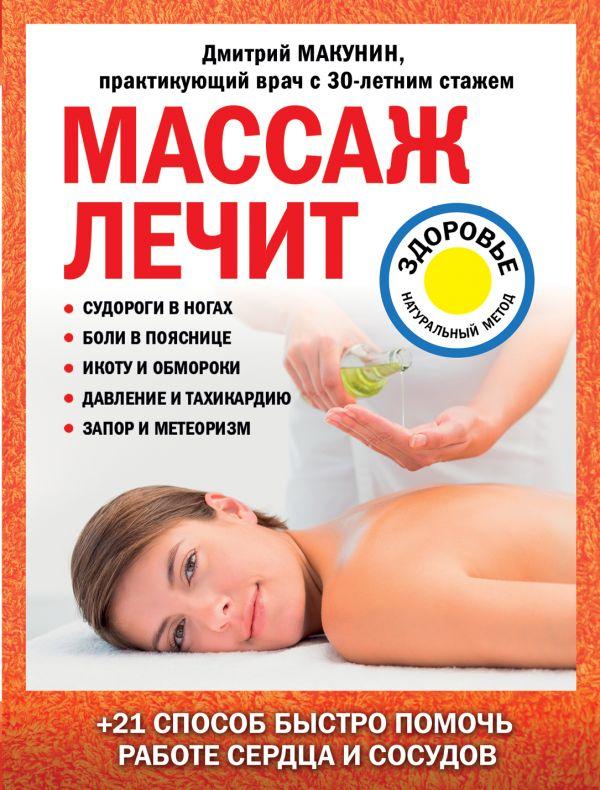 Макунин Дмитрий Александрович Массаж лечит: судороги в ногах, боли в пояснице, икоту и обмороки, давление и тахикардию, запор и метеоризм