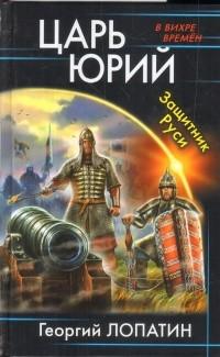 Лопатин Г.В. - Царь Юрий. Защитник Руси обложка книги