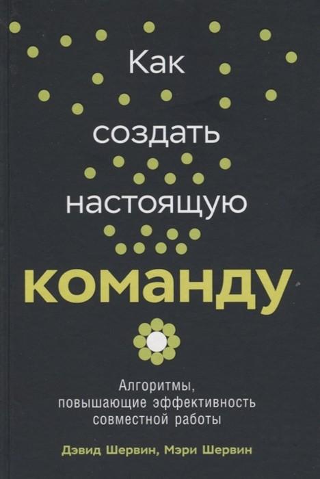 Шервин Д.,Шервин М. - Как создать настоящую команду: Алгоритмы, повышающие эффективность совместной работы обложка книги
