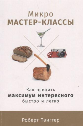Твиггер Р. - Микро-мастер-классы: Как освоить максимум интересного быстро и легко обложка книги