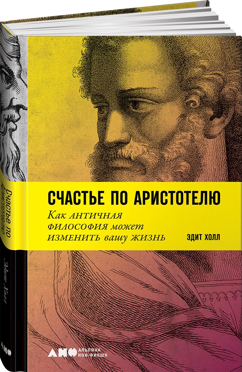 Холл Э. Счастье по Аристотелю: Как античная философия может изменить вашу жизнь саляхова э ред кухня счастье по рецепту роман