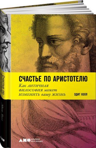 Холл Э. - Счастье по Аристотелю: Как античная философия может изменить вашу жизнь обложка книги