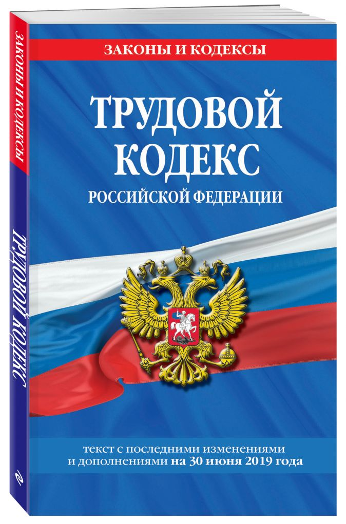 Трудовой кодекс Российской Федерации: текст с посл. изм. и доп. на 30 июня 2019 г.