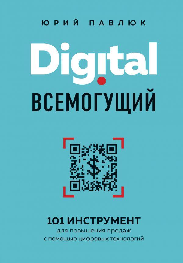 Павлюк Юрий Андреевич Digital всемогущий. 101 инструмент для повышения продаж с помощью цифровых технологий