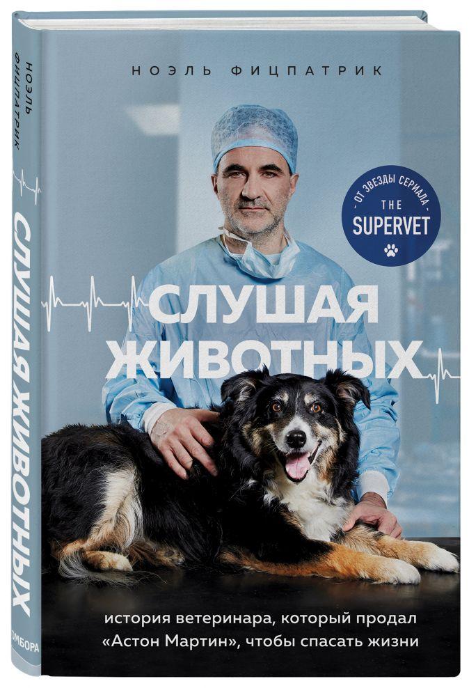 """Ноэль Фицпатрик - Слушая животных: история ветеринара, который продал """"Астон Мартин"""", чтобы спасать жизни (от звезды сериала THE SUPERVET) обложка книги"""