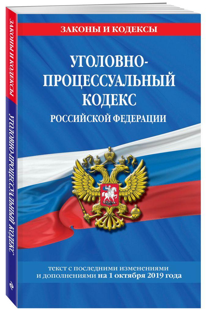 Уголовно-процессуальный кодекс Российской Федерации: текст с посл. изм. и доп. на 1 октября 2019 г.