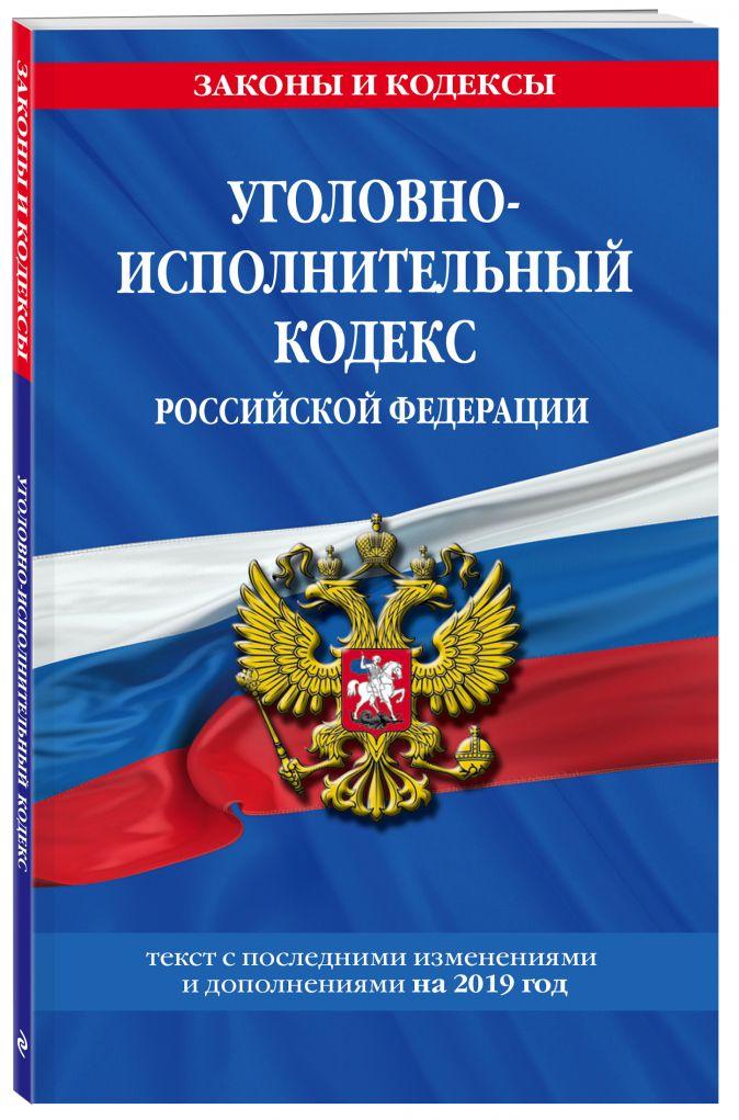 Уголовно-исполнительный кодекс Российской Федерации: текст с изм. и доп. на 2019 год