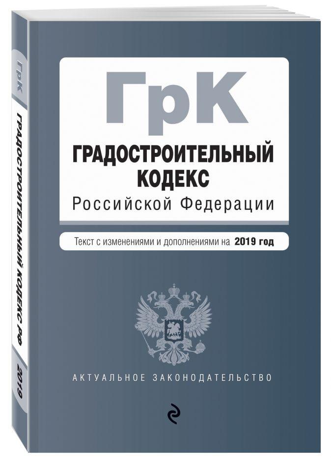 Градостроительный кодекс Российской Федерации. Текст с посл. изм. и доп. на 2019 год