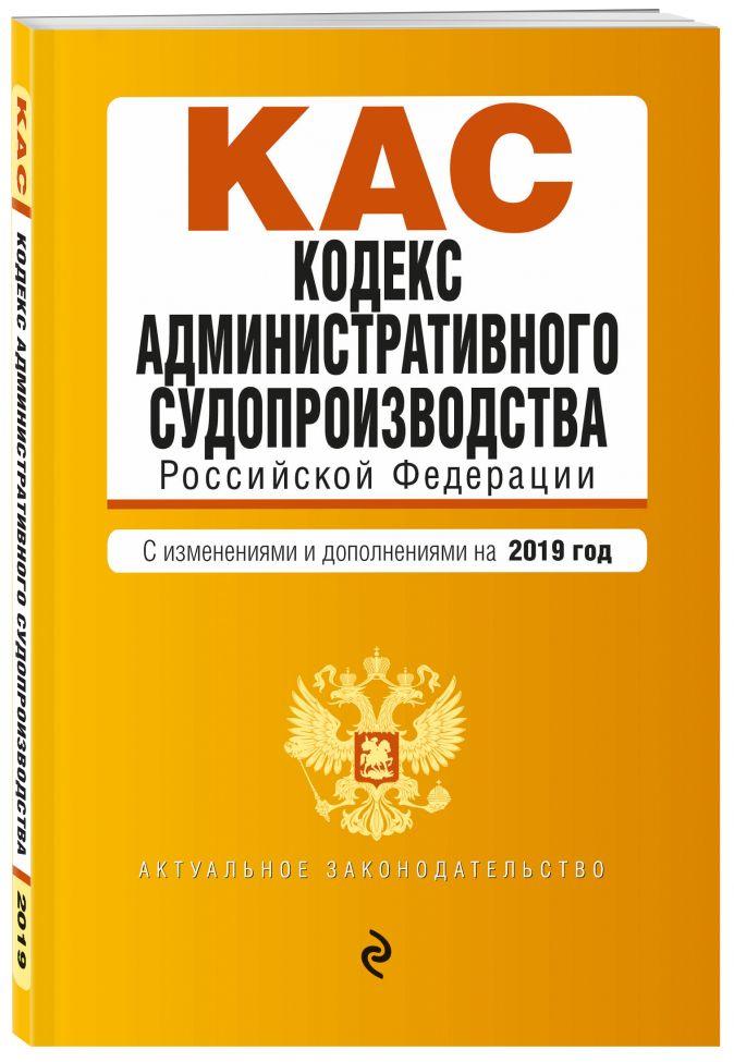 Кодекс административного судопроизводства РФ. Текст с самыми посл. изм. и доп. на 2019 г.