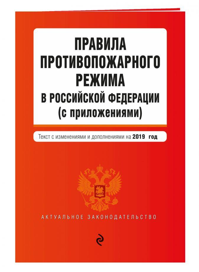 Правила противопожарного режима в Российской Федерации (с приложениями). Текст с изменениями и дополнениями на 2019 г.