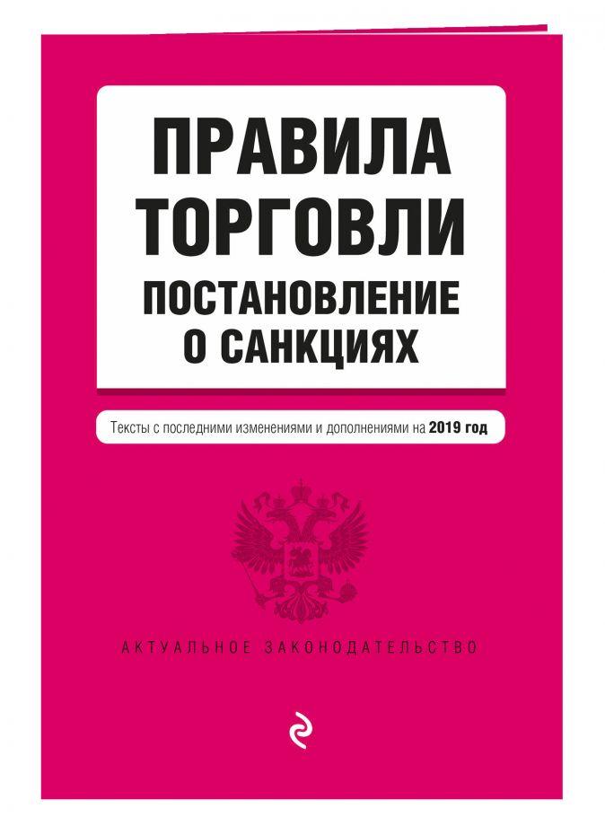 Правила торговли. Постановление о санкциях. Тексты с изменениями и дополнениями на 2019 г.