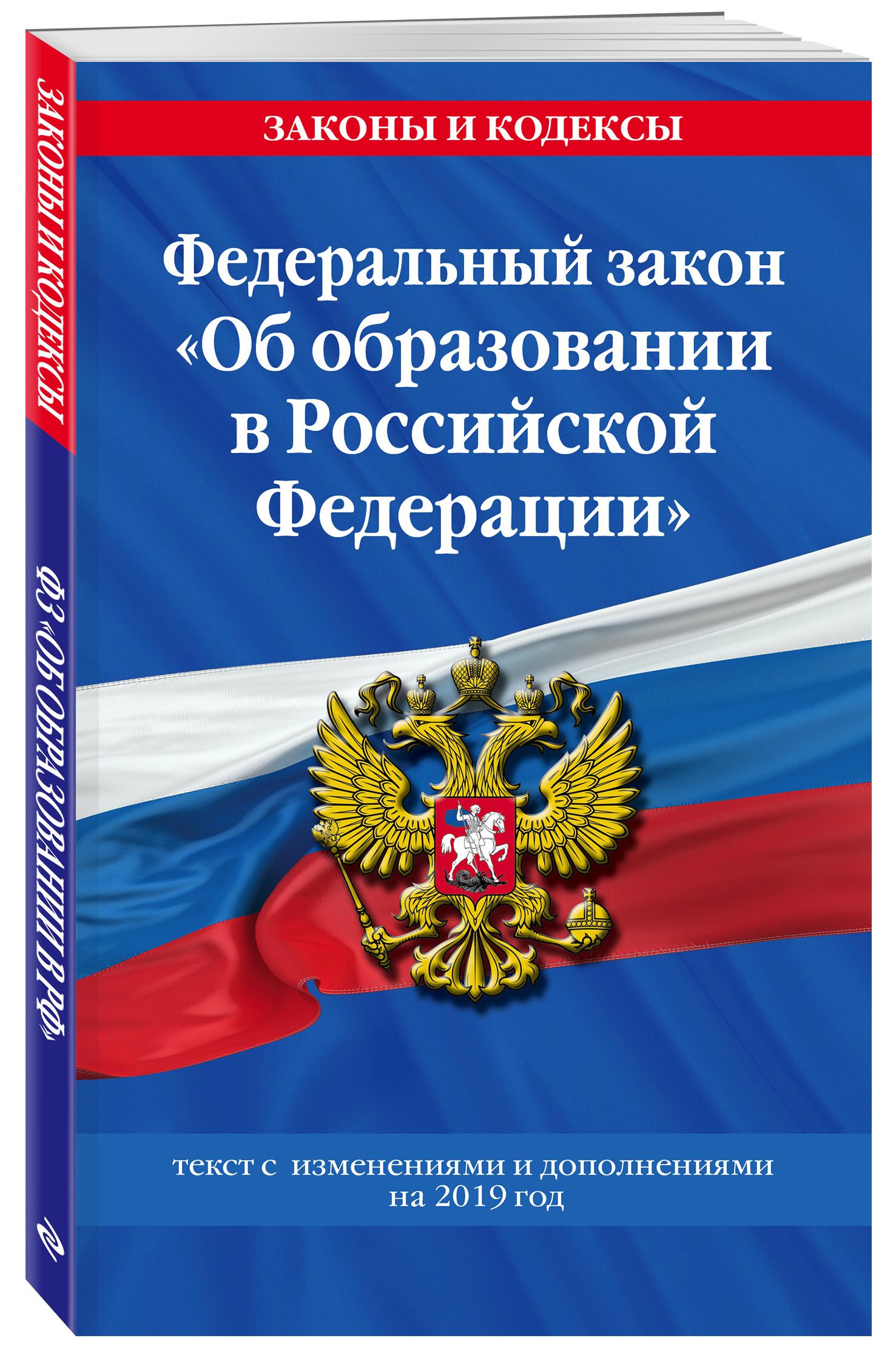 Федеральный закон Об образовании в Российской Федерации: текст с посл. изм. и доп. на 2019 год