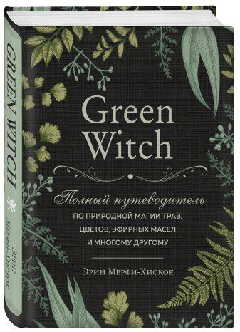 Эрин Мёрфи-Хискок - Green Witch. Полный путеводитель по природной магии трав, цветов, эфирных масел и многому другому обложка книги