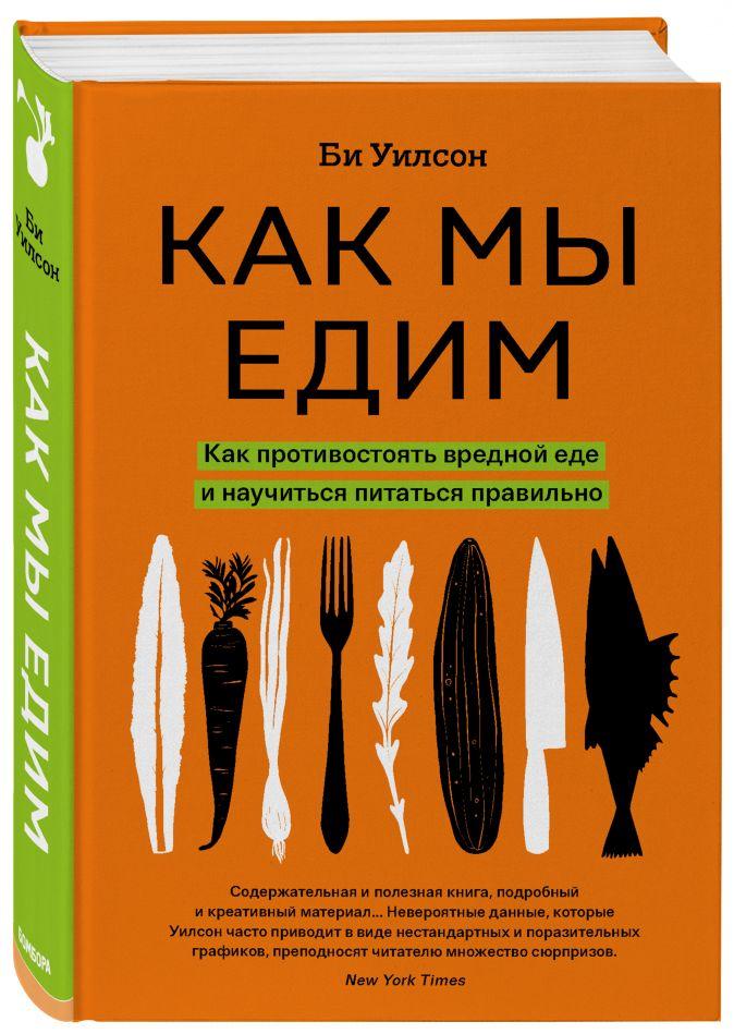 Би Уилсон - Как мы едим. Как противостоять вредной еде и научиться питаться правильно обложка книги