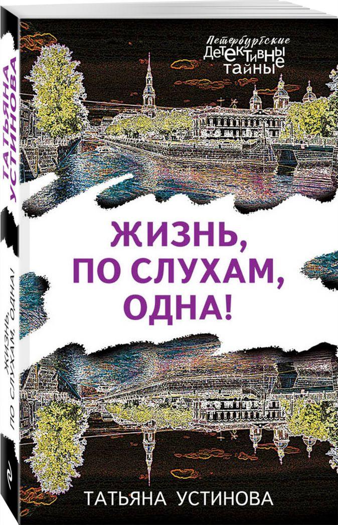 Жизнь, по слухам, одна! Татьяна Устинова