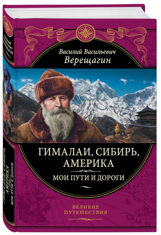 Гималаи, Сибирь, Америка: Мои пути и дороги.Очерки, наброски, воспоминания В. В. Верещагин