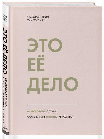Лаборатория «Однажды» - Это ее дело. 10 историй о том, как делать бизнес красиво обложка книги